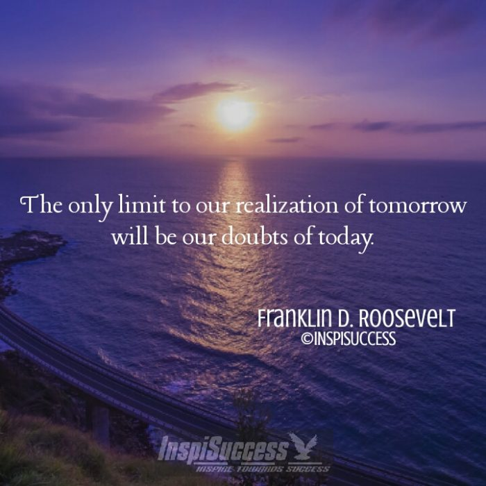 The only limit to our realization of tomorrow will be our doubts of today
