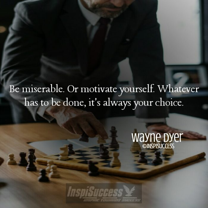 Be miserable. Or motivate yourself. Whatever has to be done, it's always your choice. - Wayne Dyer | InspiSuccess