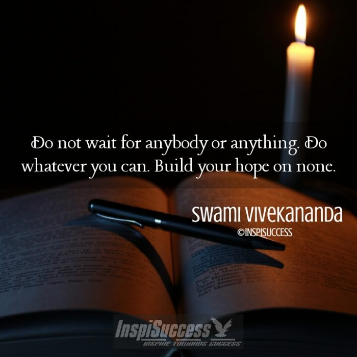 Do not wait for anybody or anything. Do whatever you can. Build your hope on none. - Swami Vivekananda | InspiSuccess