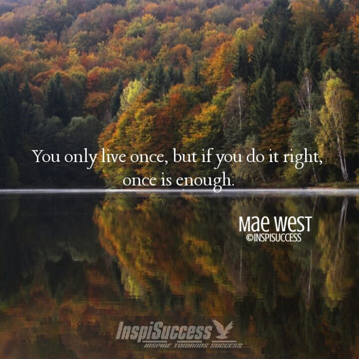 You only live once, but if you do it right, once is enough. - Mae West | InspiSuccess