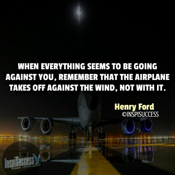 When everything seems to be going against you, remember that the airplane takes off against the wind, not with it.  - Henry Ford | InspiSuccess