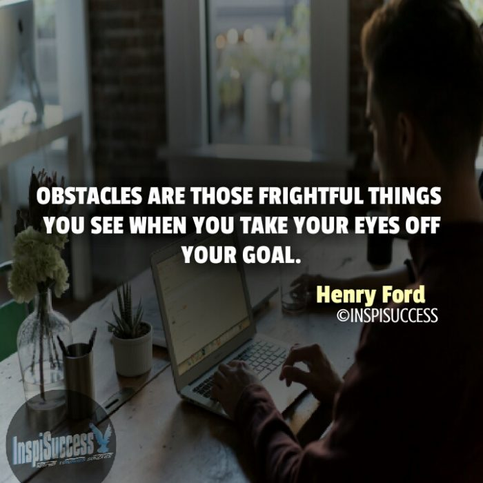 Obstacles are those frightful things you see when you take your eyes off your goal. - Henry Ford | InspiSuccess