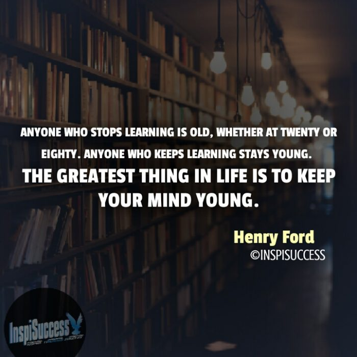 Anyone who stops learning is old, whether at twenty or eighty. Anyone who keeps learning stays young. The greatest thing in life is to keep your mind young. - Henry Ford | InspiSuccess
