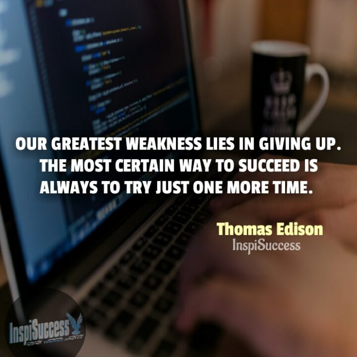 Our greatest weakness lies in giving up. The most certain way to succeed is always to try just one more time.  - Thomas Edison | InspiSuccess