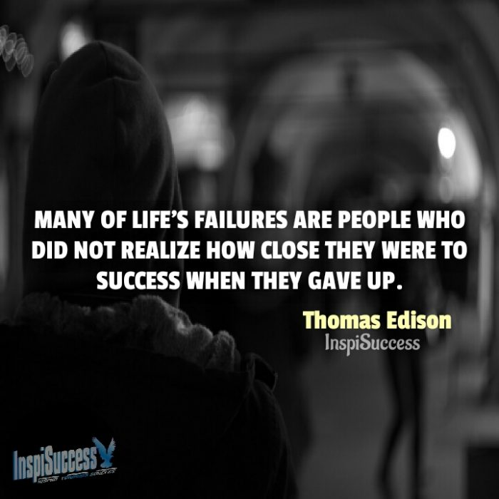 Many of life's failures are people who did not realize how close they were to success when they gave up.  - Thomas Edison | InspiSuccess