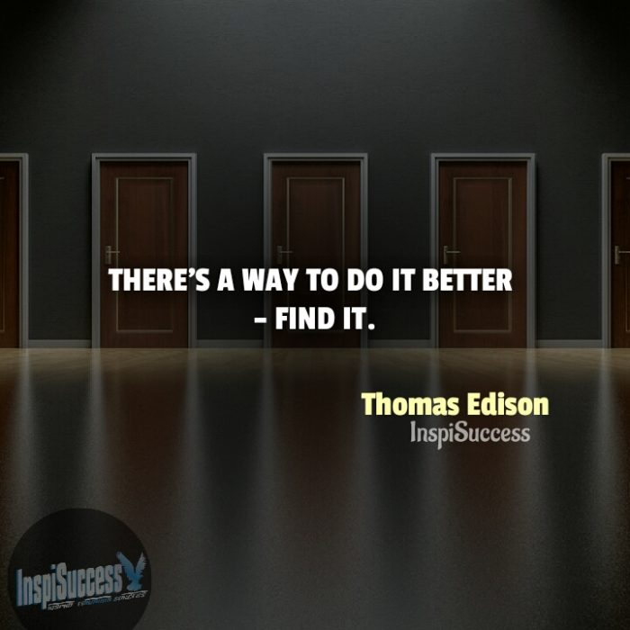 There's a way to do it better - find it.  - Thomas Edison | InspiSuccess