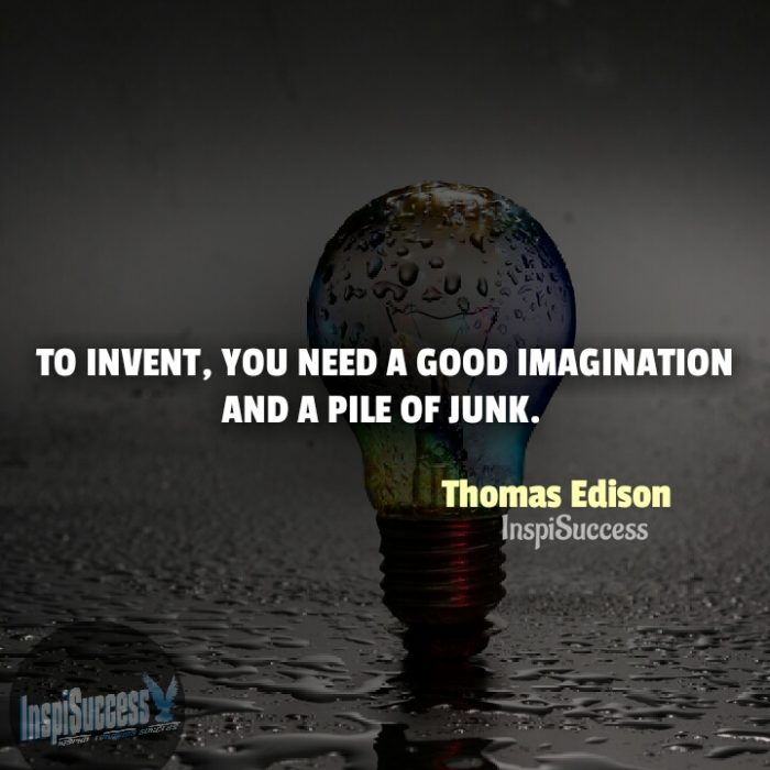 To invent, you need a good imagination and a pile of junk.  - Thomas Edison | InspiSuccess