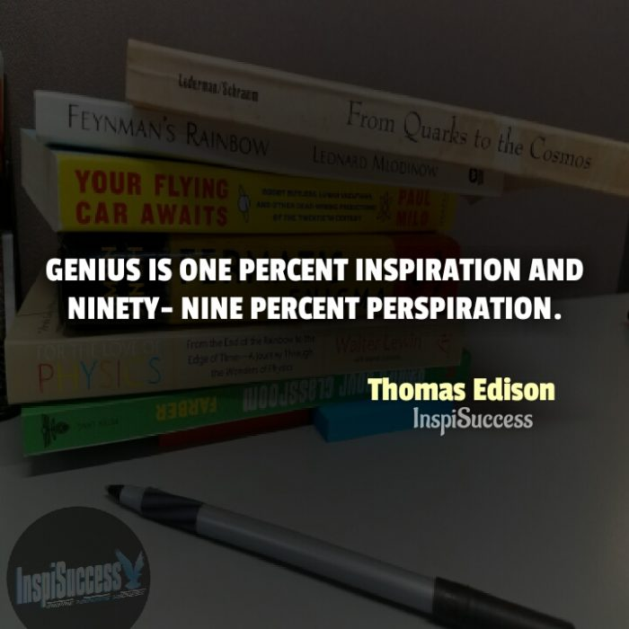 Genius is one percent inspiration and ninety-nine percent perspiration. - Thomas Edison | InspiSuccess