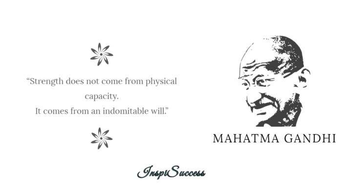 Strenght does not come from physical capacity. It comes from an indomitable will. - Mahatma Gandhi