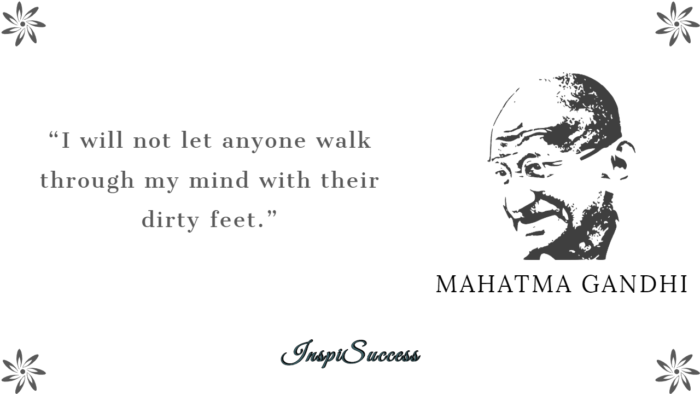 I will not let anyone walk through with mind with their dirty feet. - Mahatma Gandhi