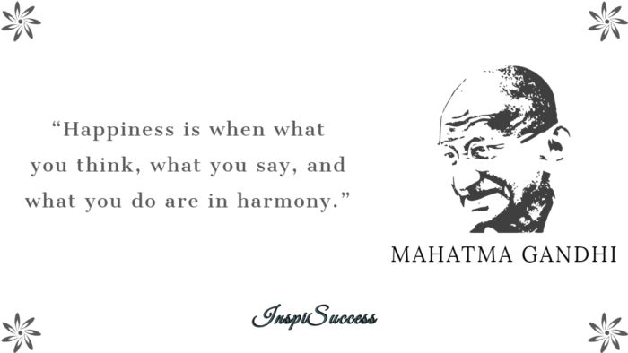 Happiness is when what you think, what you say, and what you do are in harmony. - Mahatma Gandhi