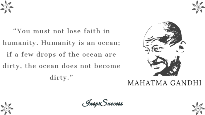 You must not lose faith in humanity. Humanity is an ocean; if a few drops of ocean are dirty, the ocean doesn't become dirty. - Mahatma Gandhi
