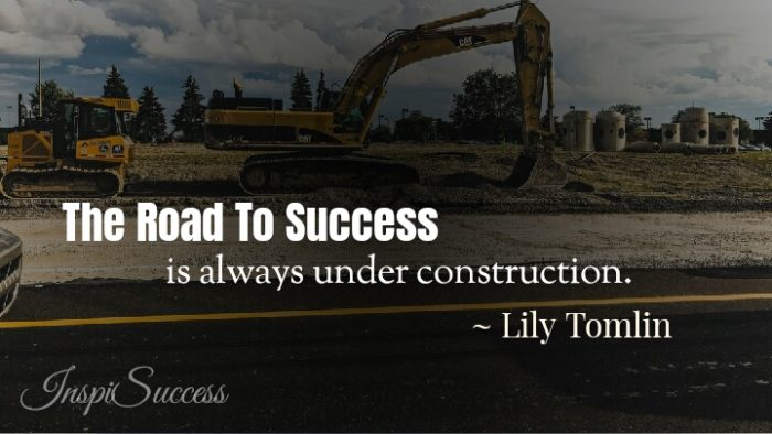 The Road to success is always under construction. - Lily Tomlin