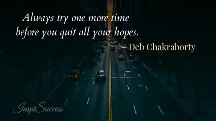 Always try one more time before you quit all your hopes. - Deb Chakraborty
