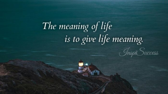 The meaning of life is to give life meaning.