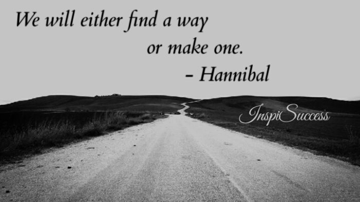 We will either find a way or make one. - Hannibal