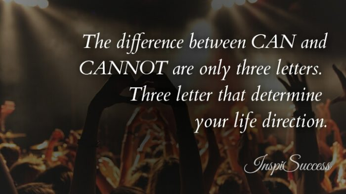 The difference between CAN and CANNOT are only three letters. Three letters that determine your life direction.