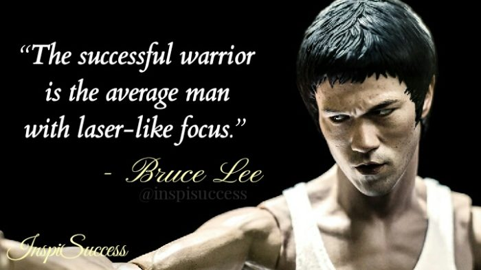 The successful warrior is the average man with a laser-like focus. - Bruce Lee