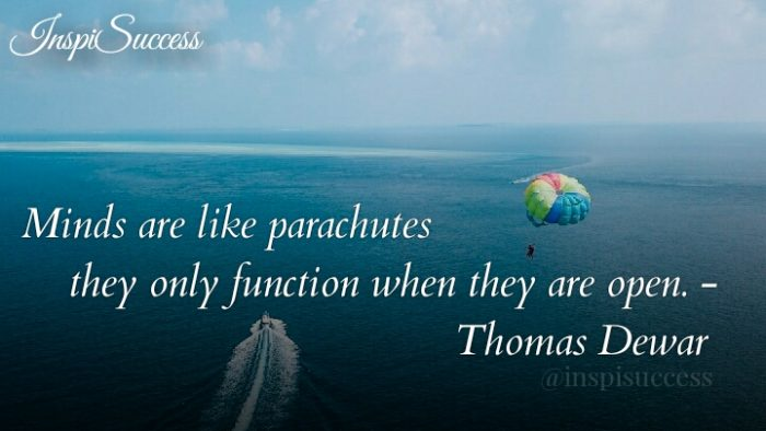 Minds are like parachutes they only function when they are open. - Thomas Dewar