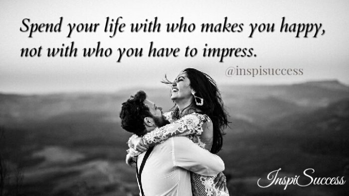 Spend your life with who makes you happy, not with who you have to impress.