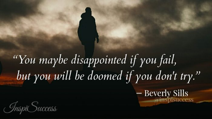 You may be dissapointed if you fail, but you will be doomed if you don't try. - Beverly Sills