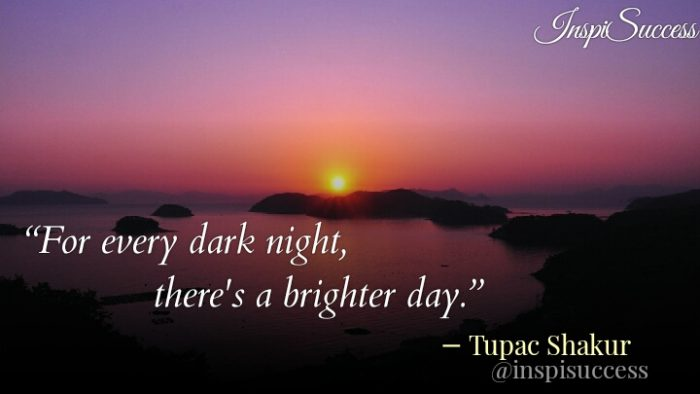 For every dark night, there's a brighter day. - Tupac Shakur
