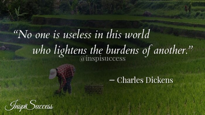 No one is useless in this world who lightens the burdens of another. - Charles Dickens