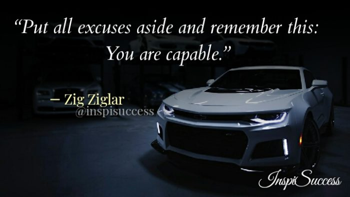 Put all excuses aside and remember this: You are capable. - Zig Ziglar